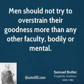 Samuel Butler - Men should not try to overstrain their goodness more than any other faculty, bodily or mental.