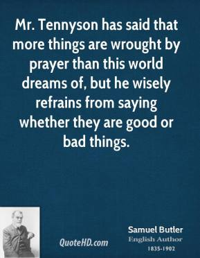Mr. Tennyson has said that more things are wrought by prayer than this world dreams of, but he wisely refrains from saying whether they are good or bad things.