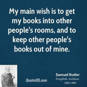 Samuel Butler - My main wish is to get my books into other people's rooms, and to keep other people's books out of mine.