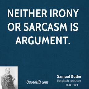 Neither irony or sarcasm is argument.