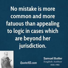 No mistake is more common and more fatuous than appealing to logic in cases which are beyond her jurisdiction.