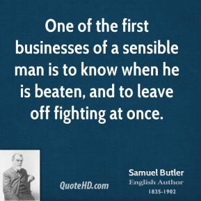 Samuel Butler - One of the first businesses of a sensible man is to know when he is beaten, and to leave off fighting at once.