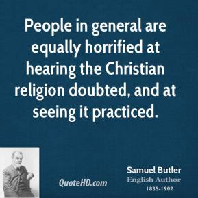 Samuel Butler - People in general are equally horrified at hearing the Christian religion doubted, and at seeing it practiced.