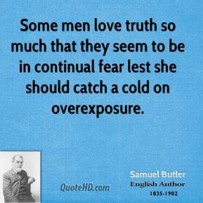Some men love truth so much that they seem to be in continual fear lest she should catch a cold on overexposure.