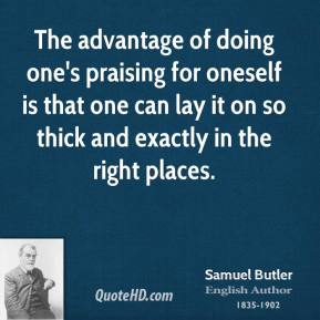 The advantage of doing one's praising for oneself is that one can lay it on so thick and exactly in the right places.