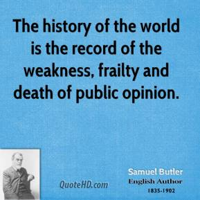 The history of the world is the record of the weakness, frailty and death of public opinion.