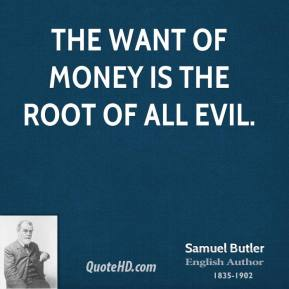 The want of money is the root of all evil.