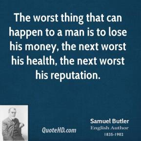 The worst thing that can happen to a man is to lose his money, the next worst his health, the next worst his reputation.