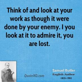 Think of and look at your work as though it were done by your enemy. I you look at it to admire it, you are lost.