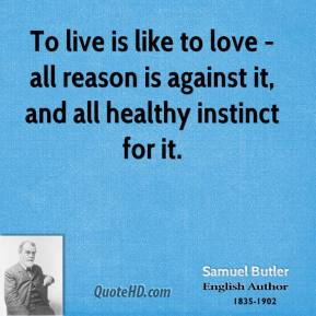 To live is like to love - all reason is against it, and all healthy instinct for it.