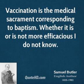 Samuel Butler - Vaccination is the medical sacrament corresponding to baptism. Whether it is or is not more efficacious I do not know.