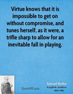 Samuel Butler - Virtue knows that it is impossible to get on without compromise, and tunes herself, as it were, a trifle sharp to allow for an inevitable fall in playing.