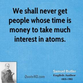 Samuel Butler - We shall never get people whose time is money to take much interest in atoms.