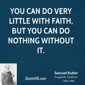 You can do very little with faith, but you can do nothing without it.