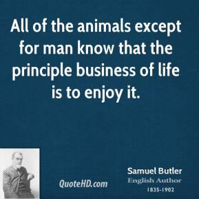 Samuel Butler  - All of the animals except for man know that the principle business of life is to enjoy it.