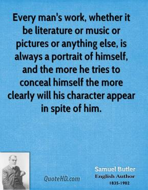 Every man's work, whether it be literature or music or pictures or anything else, is always a portrait of himself, and the more he tries to conceal himself the more clearly will his character appear in spite of him.