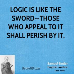 Samuel Butler  - Logic is like the sword--those who appeal to it shall perish by it.