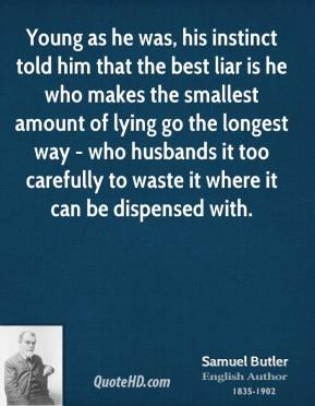 Young as he was, his instinct told him that the best liar is he who makes the smallest amount of lying go the longest way - who husbands it too carefully to waste it where it can be dispensed with.