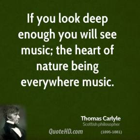 Thomas Carlyle - If you look deep enough you will see music; the heart of nature being everywhere music.