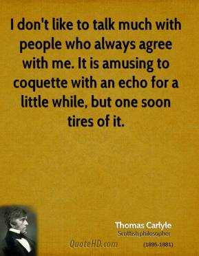Thomas Carlyle - I don't like to talk much with people who always agree with me. It is amusing to coquette with an echo for a little while, but one soon tires of it.