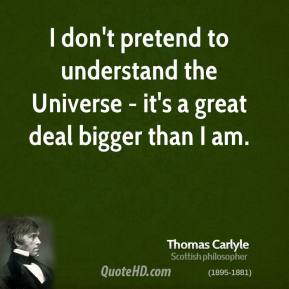 Thomas Carlyle - I don't pretend to understand the Universe - it's a great deal bigger than I am.