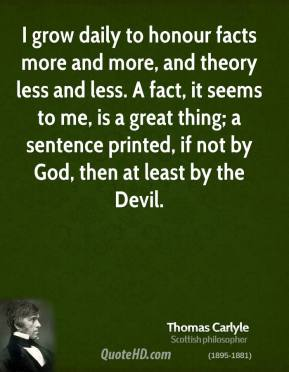 Thomas Carlyle - I grow daily to honour facts more and more, and theory less and less. A fact, it seems to me, is a great thing; a sentence printed, if not by God, then at least by the Devil.
