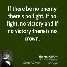 Thomas Carlyle - If there be no enemy there's no fight. If no fight, no victory and if no victory there is no crown.