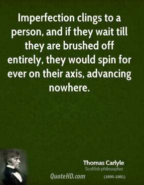 Thomas Carlyle - Imperfection clings to a person, and if they wait till they are brushed off entirely, they would spin for ever on their axis, advancing nowhere.