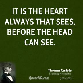 Thomas Carlyle - It is the heart always that sees, before the head can see.