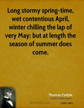 Thomas Carlyle - Long stormy spring-time, wet contentious April, winter chilling the lap of very May; but at length the season of summer does come.