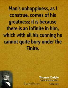 Thomas Carlyle - Man's unhappiness, as I construe, comes of his greatness; it is because there is an Infinite in him, which with all his cunning he cannot quite bury under the Finite.