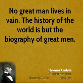 Thomas Carlyle - No great man lives in vain. The history of the world is but the biography of great men.