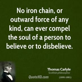 Thomas Carlyle - No iron chain, or outward force of any kind, can ever compel the soul of a person to believe or to disbelieve.