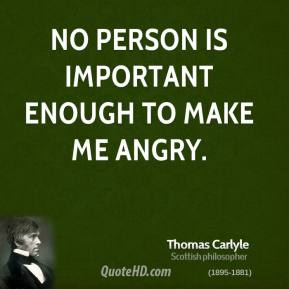 Thomas Carlyle - No person is important enough to make me angry.
