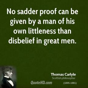 Thomas Carlyle - No sadder proof can be given by a man of his own littleness than disbelief in great men.