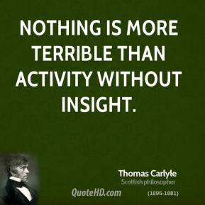 Thomas Carlyle - Nothing is more terrible than activity without insight.