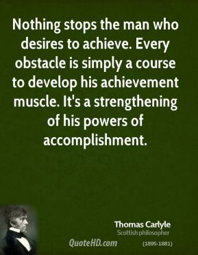 Thomas Carlyle - Nothing stops the man who desires to achieve. Every obstacle is simply a course to develop his achievement muscle. It's a strengthening of his powers of accomplishment.