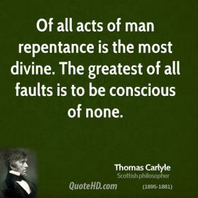 Thomas Carlyle - Of all acts of man repentance is the most divine. The greatest of all faults is to be conscious of none.