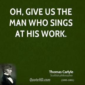 Oh, give us the man who sings at his work.