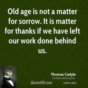 Old age is not a matter for sorrow. It is matter for thanks if we have left our work done behind us.