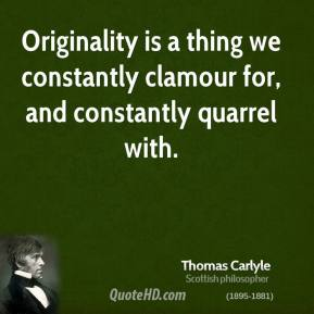 Thomas Carlyle - Originality is a thing we constantly clamour for, and constantly quarrel with.