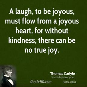 Thomas Carlyle - A laugh, to be joyous, must flow from a joyous heart, for without kindness, there can be no true joy.