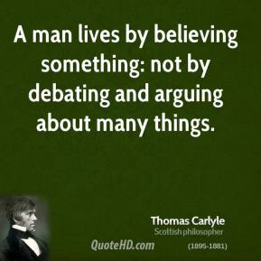 Thomas Carlyle - A man lives by believing something: not by debating and arguing about many things.