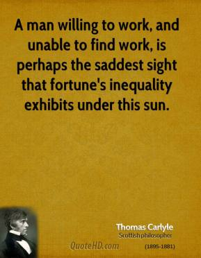 Thomas Carlyle - A man willing to work, and unable to find work, is perhaps the saddest sight that fortune's inequality exhibits under this sun.