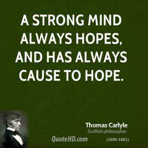 Thomas Carlyle - A strong mind always hopes, and has always cause to hope.