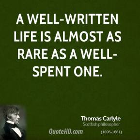 Thomas Carlyle - A well-written life is almost as rare as a well-spent one.
