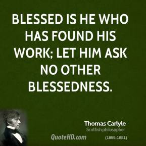 Thomas Carlyle - Blessed is he who has found his work; let him ask no other blessedness.