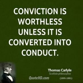 Thomas Carlyle - Conviction is worthless unless it is converted into conduct.