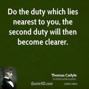 Thomas Carlyle - Do the duty which lies nearest to you, the second duty will then become clearer.