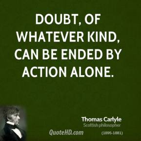 Thomas Carlyle - Doubt, of whatever kind, can be ended by action alone.